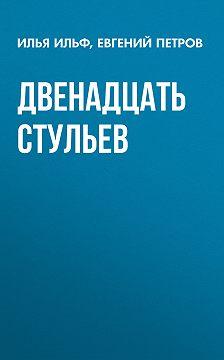 Илья Ильф - Двенадцать стульев