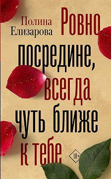 Полина Елизарова - Ровно посредине, всегда чуть ближе к тебе