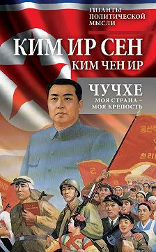 Чен Ир Ким - Чучхе. Моя страна – моя крепость