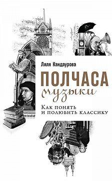 Ляля Кандаурова - Полчаса музыки. Как понять и полюбить классику