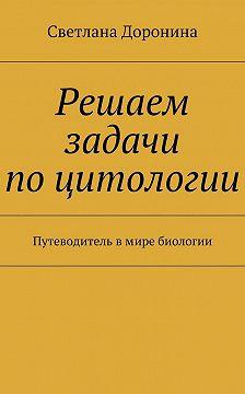Светлана Доронина - Решаем задачи поцитологии. Путеводитель вмире биологии
