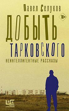 Павел Селуков - Добыть Тарковского. Неинтеллигентные рассказы