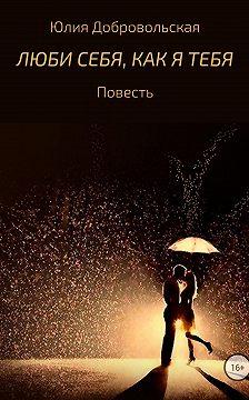 Юлия Добровольская - Люби себя, как я тебя