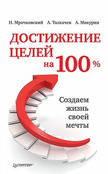 Николай Мрочковский - Достижение целей на 100%. Создаем жизнь своей мечты