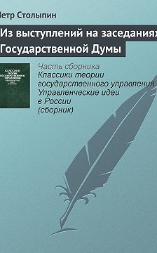 Петр Столыпин - Из выступлений на заседаниях Государственной Думы
