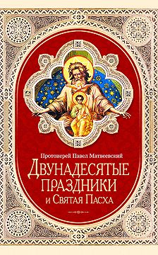 Протоиерей Павел Матвеевский - Двунадесятые праздники и Святая Пасха