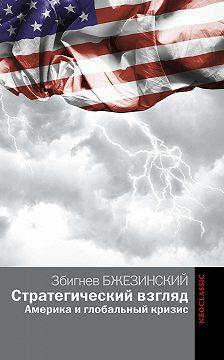 Збигнев Бжезинский - Стратегический взгляд: Америка и глобальный кризис