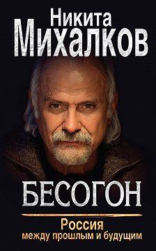 Никита Михалков - Бесогон. Россия между прошлым и будущим