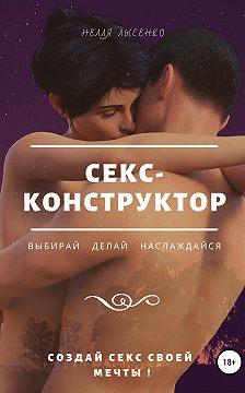 Нелля Лысенко - Секс-конструктор: выбирай, делай, наслаждайся. Создай секс своей мечты!