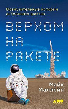 Майк Маллейн - Верхом на ракете. Возмутительные истории астронавта шаттла