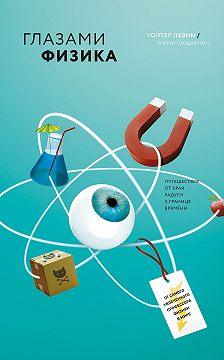 Уолтер Левин - Глазами физика. От края радуги к границе времени