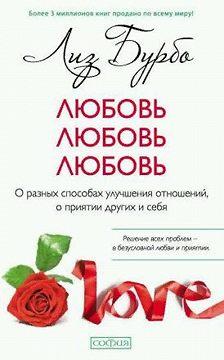 Лиз Бурбо - Любовь, любовь, любовь. О разных способах улучшения отношений, о приятии других и себя