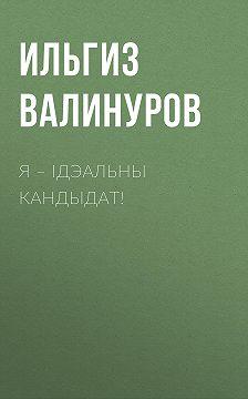 Ильгиз Валинуров - Я – ідэальны кандыдат!