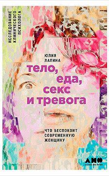 Юлия Лапина - Тело, еда, секс и тревога: Что беспокоит современную женщину. Исследование клинического психолога