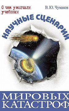 Валерий Чумаков - Научные сценарии мировых катастроф