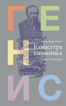 Александр Генис - Камасутра книжника. Уроки чтения