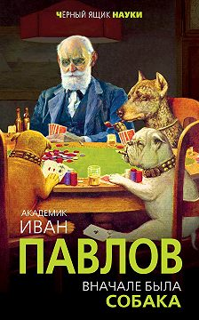 Иван Павлов - Вначале была собака. Двадцать лет экспериментов