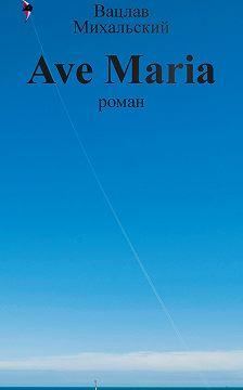 Вацлав Михальский - Собрание сочинений в десяти томах. Том девятый. Ave Maria