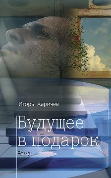 Игорь Харичев - Будущее в подарок