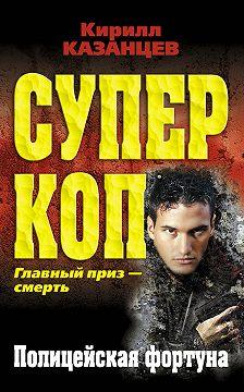 Кирилл Казанцев - Полицейская фортуна