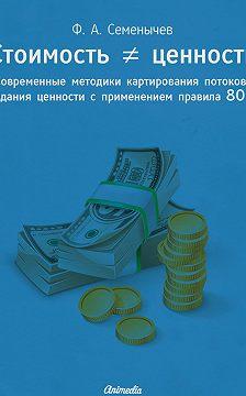 Филипп Семёнычев - Стоимость ≠ ценность. Современные методики картирования потоков создания ценности с применением правила 80/20