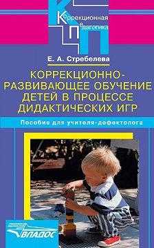 Елена Стребелева - Коррекционно-развивающее обучение детей в процессе дидактических игр. Пособие для учителя-дефектолога