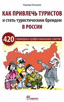 Надежда Макатрова - Как привлечь туристов и стать туристическим брендом в России