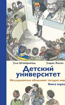 Улла Штойернагель - Детский университет. Исследователи объясняют загадки мира. Книга первая
