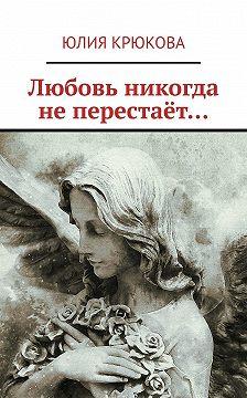 Юлия Крюкова - Любовь никогда неперестаёт…