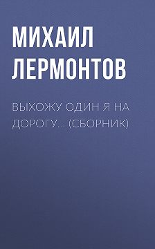 Михаил Лермонтов - Выхожу один я на дорогу… (сборник)