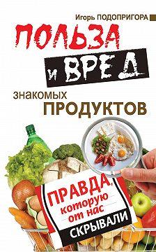 Игорь Подопригора - Польза и вред знакомых продуктов. Правда, которую от нас скрывали