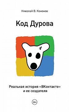 Николай Кононов - Код Дурова. Реальная история «ВКонтакте» и ее создателя