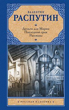 Валентин Распутин - Деньги для Марии. Последний срок. Рассказы (сборник)