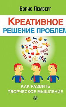 Борис Лемберг - Креативное решение проблем. Как развить творческое мышление