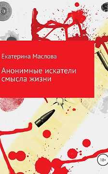 Екатерина Маслова - Анонимные искатели смысла жизни