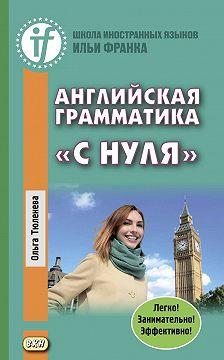 Ольга Тюленева - Английская грамматика «с нуля». Beginner