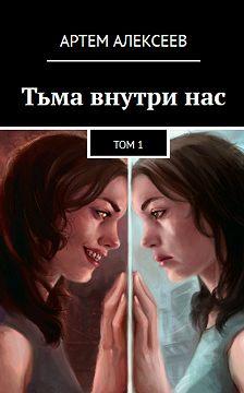 Артем Алексеев - Тьма внутри нас. Том1