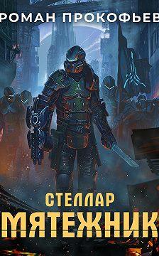 Роман Прокофьев - Стеллар. Мятежник