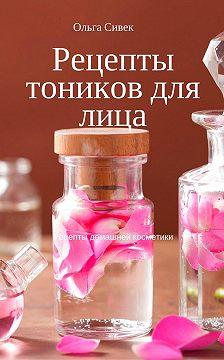 Ольга Сивек - Рецепты тоников для лица