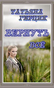 Татьяна Герцик - Вернуть всё