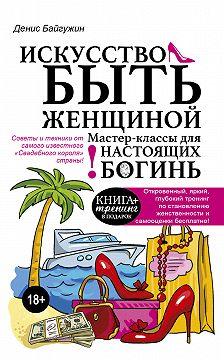 Денис Байгужин - Искусство быть женщиной. Мастер-классы для настоящих Богинь