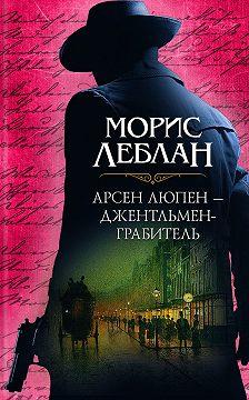 Морис Леблан - Арсен Люпен – джентльмен-грабитель (сборник)