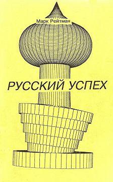 Марк Рейтман - Русский успех. Очерки о россиянах, добившихся успеха в США