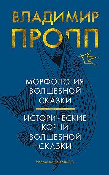 Владимир Пропп - Морфология волшебной сказки. Исторические корни волшебной сказки