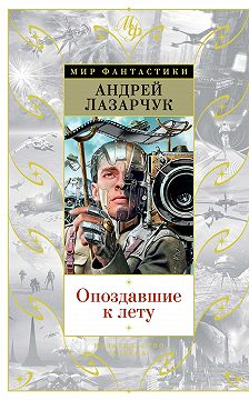 Андрей Лазарчук - Опоздавшие к лету (сборник)
