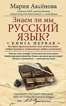 Мария Аксёнова - Знаем ли мы русский язык? История происхождения слов увлекательнее любого романа и таинственнее любого детектива!