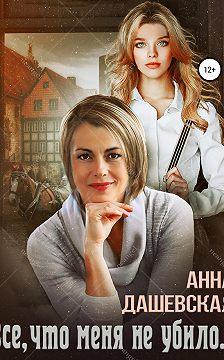 Анна Дашевская - Всё, что меня не убило…