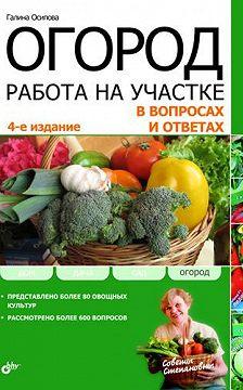 Галина Осипова - Огород. Работа на участке в вопросах и ответах