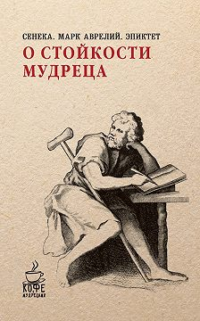 Луций Сенека - О стойкости мудреца (сборник)