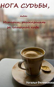Наталья Филимонова - Нога судьбы, или Истории, рассказанные за чашечкой кофе